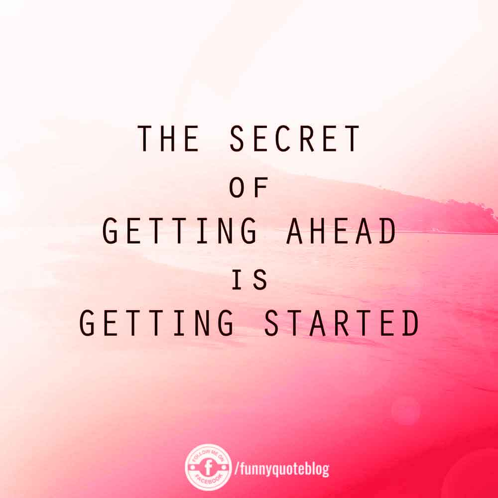 The secret of geeting ahead is getting started.