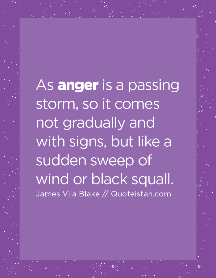 As anger is a passing storm, so it comes not gradually and with signs, but like a sudden sweep of wind or black squall.