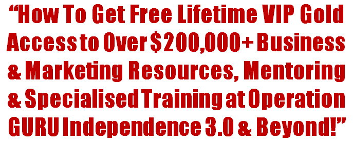 How To Get a Free Lifetime VIP Access To Over $200,000+ Business & Marketing Resources, Mentoring and Specialised Training at Operation GURU Independence 3.0 & Beyond!