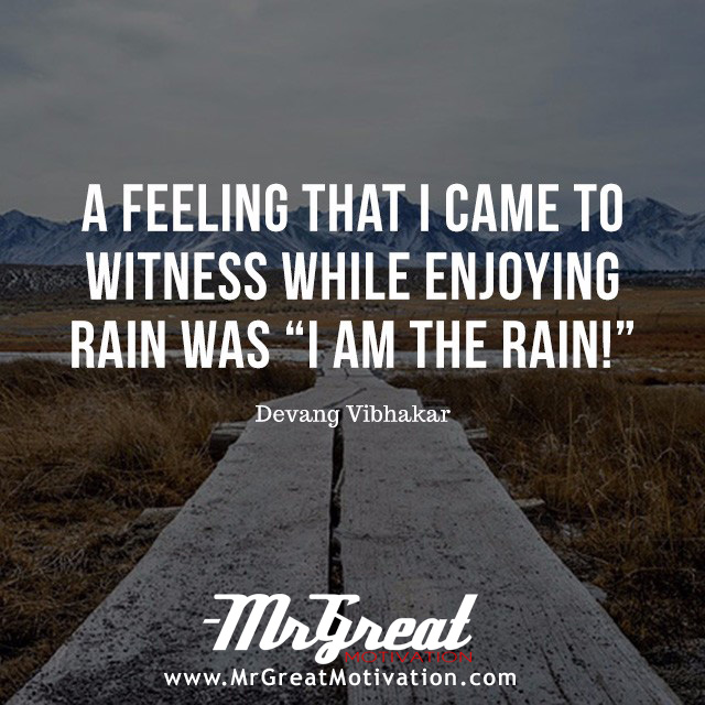 "A feeling that I came to witness while enjoying rain was "" I am the rain."" -   Devang Vibhakar"