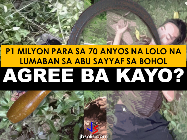"The heroism of an old man in Bohol delayed the escape of a notorious Abu Sayyaf leader in Bohol and led to the bandit's death. Lolo Peryong, 70, was clearing a mangrove farm at Barangay Lawis, Calape when the Abu Sayyaf leader Abu Ubayda, with M16 rifle and grenade on his hand, suddenly showed up as he tries to lose the government military personnel  who was chasing him. He grabbed his scythe and attacked the ASG leader trying to slash him but he missed, said Calape police chief Sr.Insp. Cresente Gurea. Bladed weapon struggle between the two resulted to the old Peryong being slashed by his own weapon and hit by the butt of the ASG leader's rifle. The old man was overpowered by the latter and is now being treated at a hospital and in an unstable condition. Abu Ubayda was later killed by the government troops with multiple  headshots. Before it happened Abu Ubayda together with Abu Asis were travelling with a stolen motorcycle when they were spotted on a checkpoint. The two was separated during the chase. Abu Asis was also killed by the SWAT team after a hand-to-hand combat with a resident who noticed that the bandit was unarmed while fleeing from the military forces.  The bodies of Abu Sayyaf leaders Abu Ubayda (left) and Abu Asis (right)   President Rodrigo Duterte during his speech in Bohol last april 19 said that the government is willing to give P1 Million reward to those who can give a tip that can lead to the arrest of the Abu Sayyaf or to the citizen that will be able to kill Abu Sayyaf members and leaders. ""Give the information and the government will do the rest,"" Duterte said. Old Peryong deserves the P1 Milliln reward for the heorism he showed against the bandits and he badly needed it in his situation right now. The military declared that the Abu Sayyaf presence in Bohol has  now been eliminated."