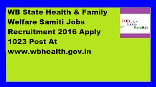 WB State Health & Family Welfare Samiti Jobs Recruitment 2016 Apply 1023 Post At www.wbhealth.gov.in