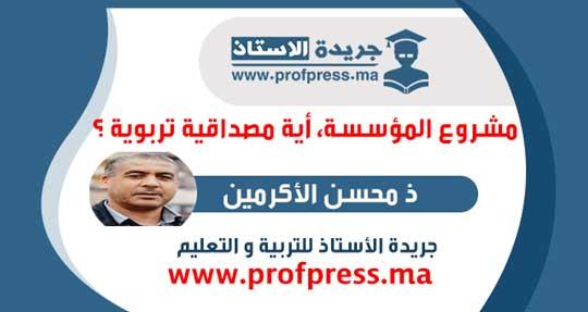 مقال هام د محسن الأكرمين:مشروع المؤسسة، أية مصداقية تربوية ؟ .