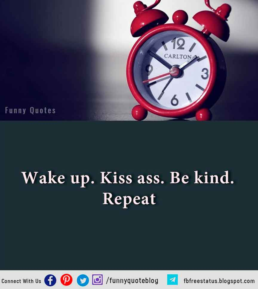 Wake up. Kiss ass. Be kind. Repeat.