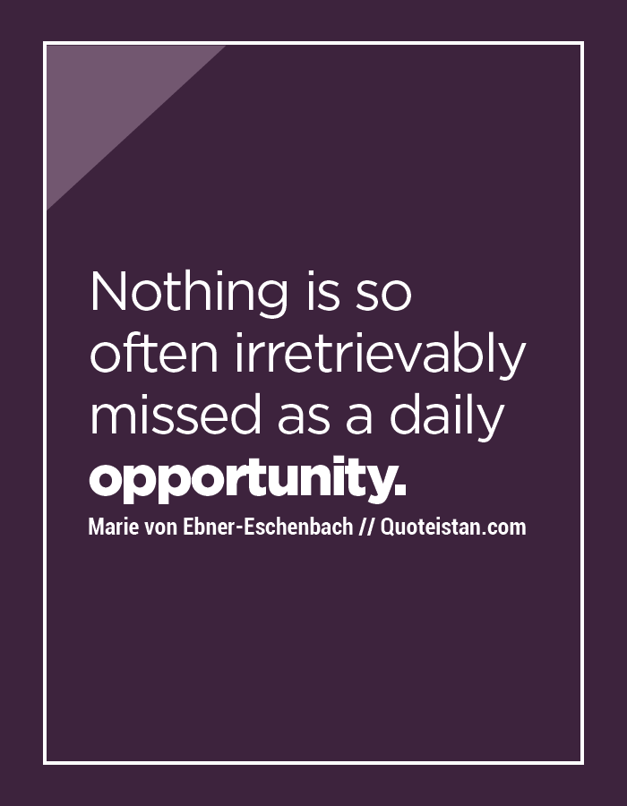 Nothing is so often irretrievably missed as a daily opportunity.