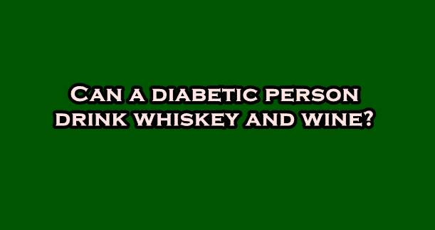 Can a diabetic person drink whiskey and wine?