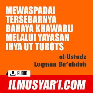 Mewaspadai Tersebarnya Bahaya Khawarij Melalui Yayasan Ihya at Turots - Ustadz Luqman Ba'abduh