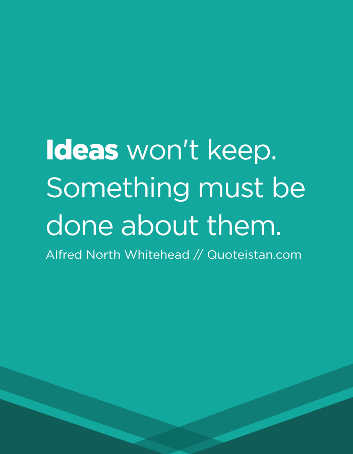 Ideas won't keep. Something must be done about them.
