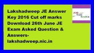 Lakshadweep JE Answer Key 2016 Cut off marks Download 26th June JE Exam Asked Question & Answers-lakshadweep.nic.in
