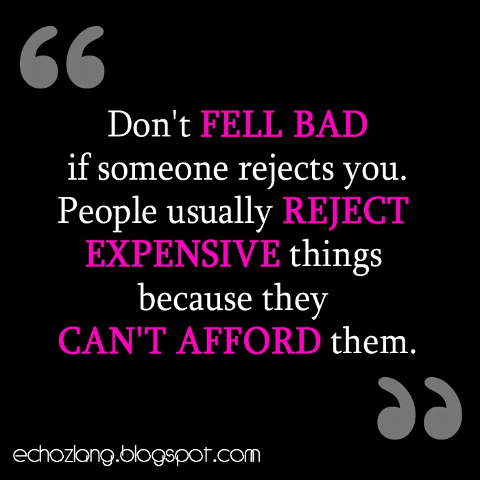 People usually reject expensive things because they cant afford them.