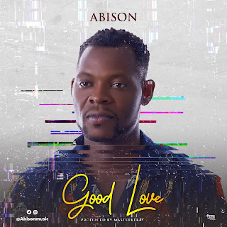 MUSIC : Abison - Good Love (Prod By Masterkraft) @Abisonmusic