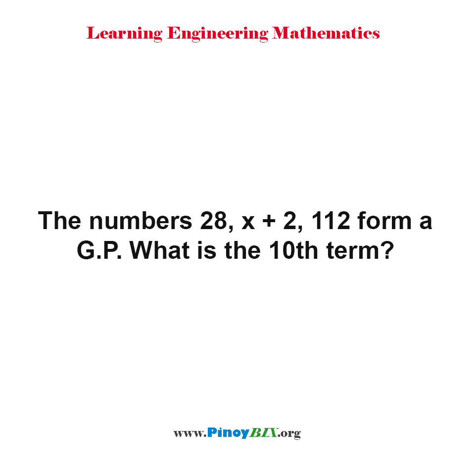 The numbers 28, x + 2, 112 form a G.P. What is the 10th term?