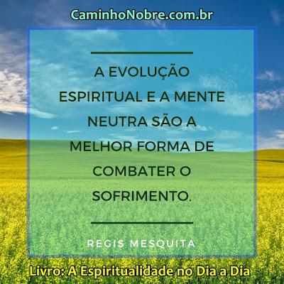 A evolução espiritual e a mente neutra são a melhor forma de combater o sofrimento.  Regis Mesquita  Livro: A Espiritualidade no Dia a Dia