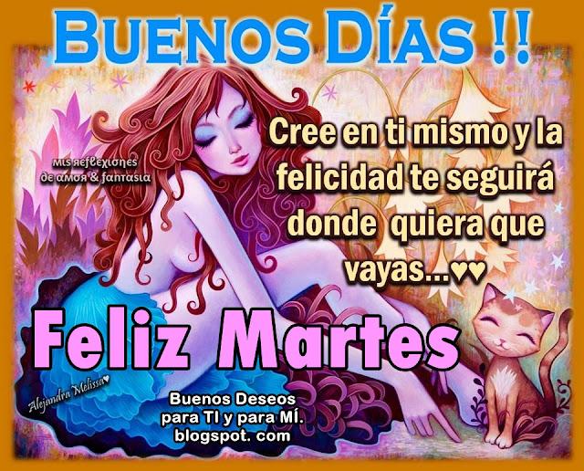 BUENOS DÍAS! Cree en ti mismo y la felicidad te seguirá donde quiera que vayas...  FELIZ MARTES !!!
