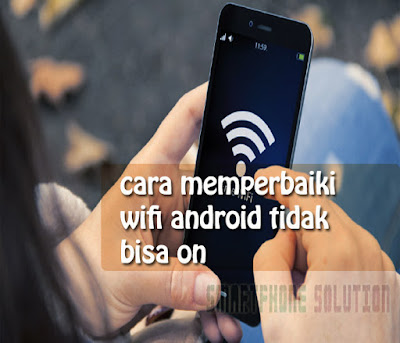 cara memperbaiki wifi android tidak bisa on