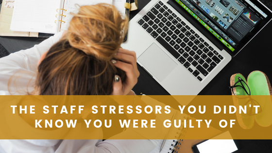 The Staff Stressors You Didn't Know You Were Guilty Of
