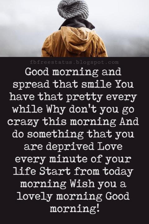 Sweet Good Morning Texts, Good morning and spread that smile You have that pretty every while Why don't you go crazy this morning And do something that you are deprived Love every minute of your life Start from today morning Wish you a lovely morning Good morning!