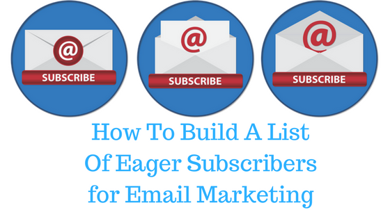 how to build a list of eager subscribers for your email marketing campaign, tips, tricks, strategies that work well
