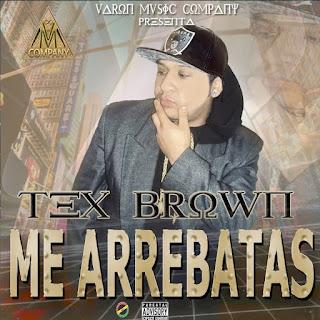 Tex Brow - Me Arrebatas (Prod. By Varon Music Company)