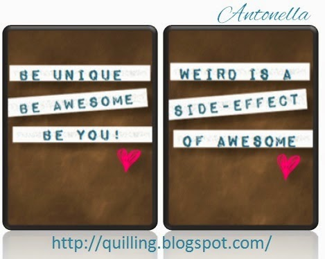 Two Inspirational printables: Be Unique, Be Awesome, Be You! and Weird is a side effect of awesome from Antonella www.quilling.blogspot.com