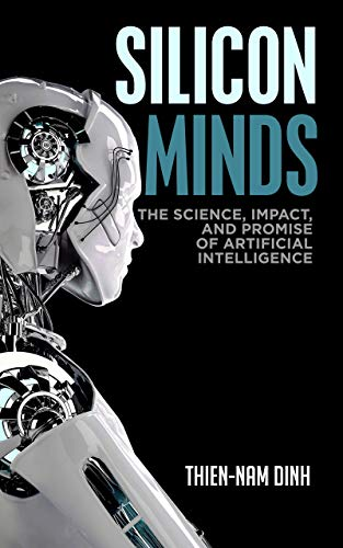 Silicon Minds: The Science, Impact, and Promise of Artificial Intelligence