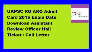 UKPSC RO ARO Admit Card 2016 Exam Date Download Assistant Review Officer Hall Ticket / Call Letter