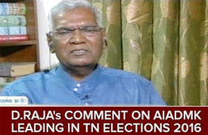 CPI Senior Leader D Raja's Comment On AIADMK Leading in TN Elections 2016