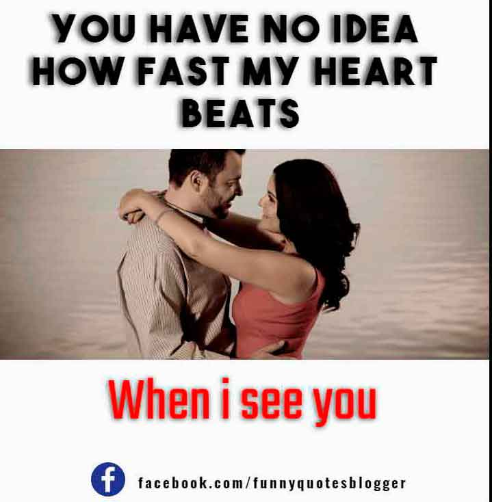You have no idea how fast my heart beats, when i see you,