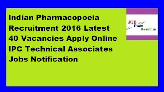Indian Pharmacopoeia Recruitment 2016 Latest 40 Vacancies Apply Online IPC Technical Associates Jobs Notification