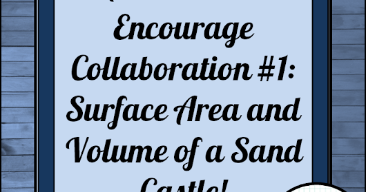 Activities to Encourage Collaboration #1: Surface Area and Volume of a Sand Castle!