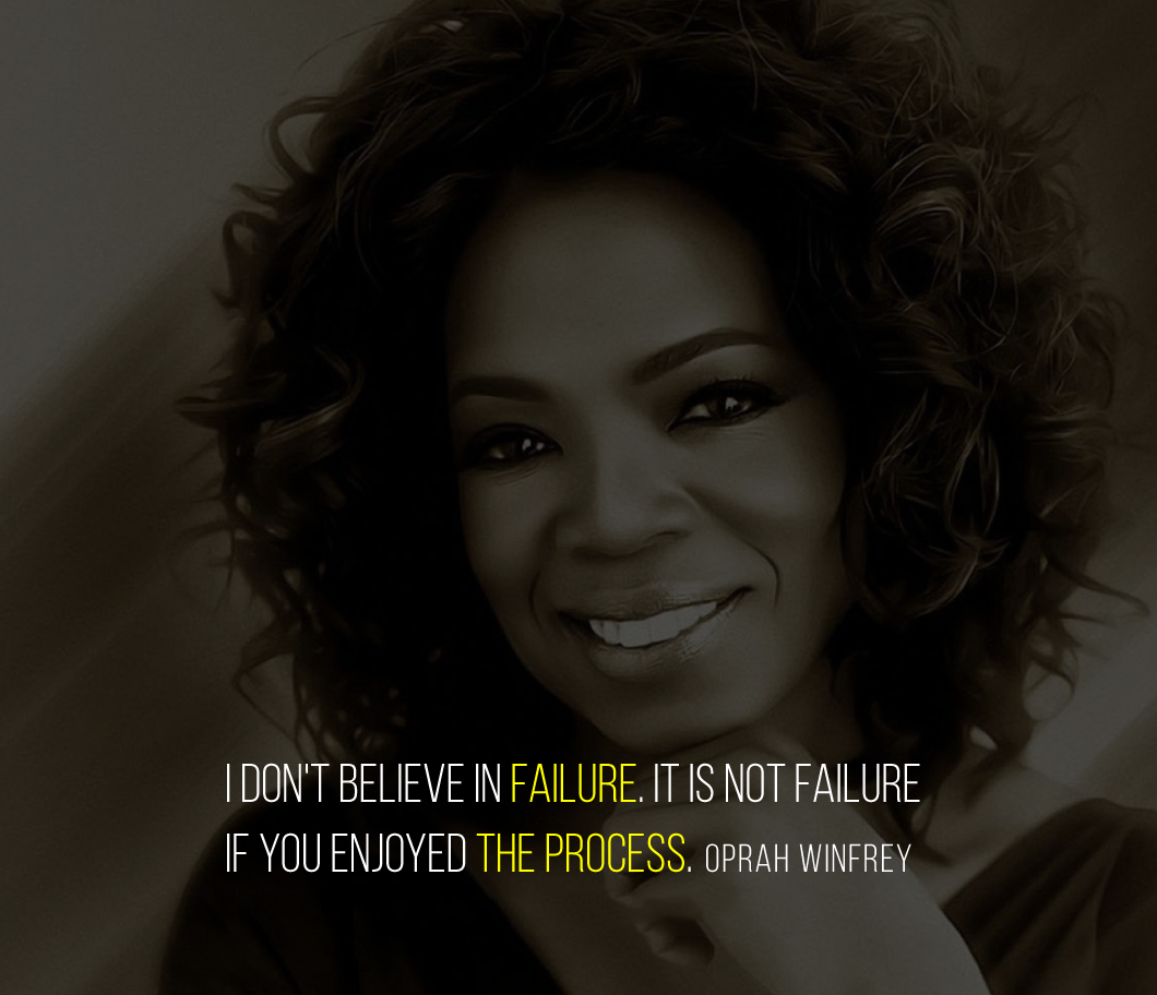 I don't believe in failure. It is not failure if you enjoyed the process. Oprah Winfrey