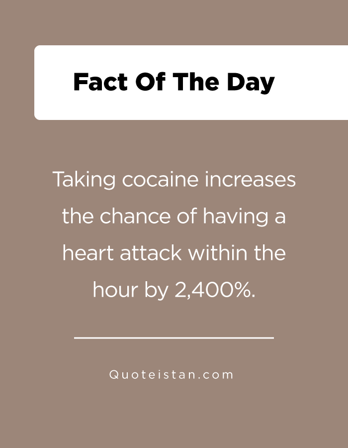 Taking cocaine increases the chance of having a heart attack within the hour by 2,400%.