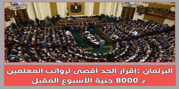 البرلمان :إقرار الحد أقصى لرواتب المعلمين بـ 8000 جنية الأسبوع المقبل