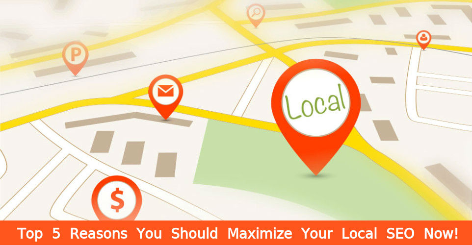 Top 5 Reasons You Should Maximize Your Local SEO Now!