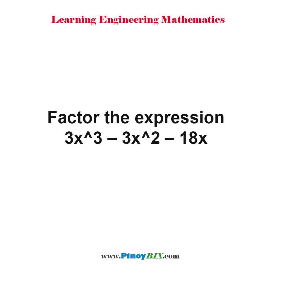 Factor the expression 3x^3 – 3x^2 – 18x
