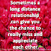 Sometimes a long distance relationship can give you the chance to really miss and appreciate each other.