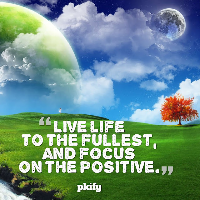 Live Life to the Fullest and Focus on the Positive Positive Quotes