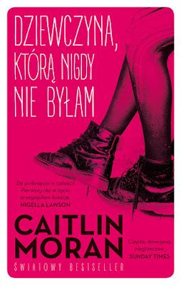 """Premiera nowej powieści Caitlin Moran pt.""""Dziewczyna, którą nigdy nie byłam"""""""