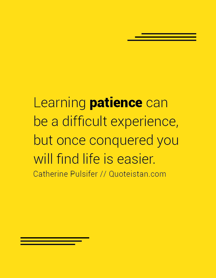 Learning patience can be a difficult experience, but once conquered you will find life is easier.