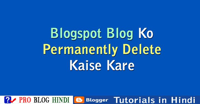 how to delete a blog on blogger, blogspot blog ko permanently delete kaise kare, blogspot tutorial in hindi, blogger tutorial in hindi