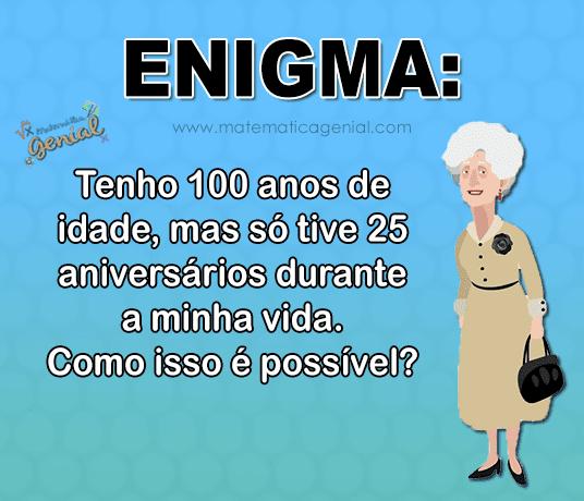 Enigma: Tenho 100 anos de idade, mas só tive 25 aniversários durante a...