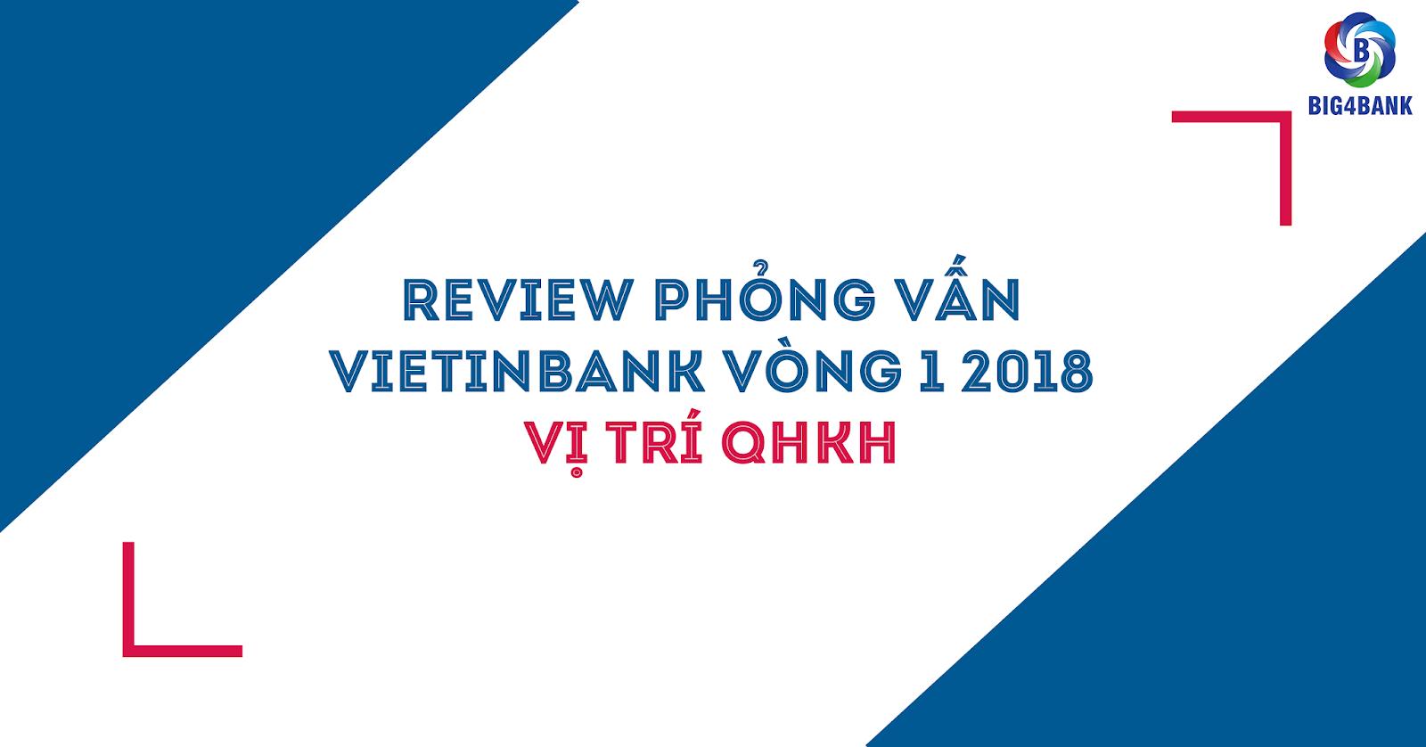 Review Phỏng Vấn Vietinbank Vòng 1- 2018 Vị Trí QHKH