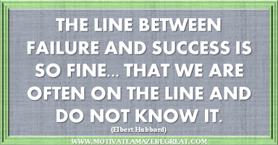 "36 Success Quotes To Motivate And Inspire You: ""The line between failure and success is so fine . . . that we are often on the line and do not know it."" ― Elbert Hubbard"