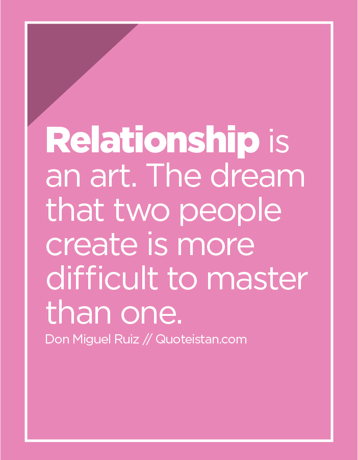 Relationship is an art. The dream that two people create is more difficult to master than one.