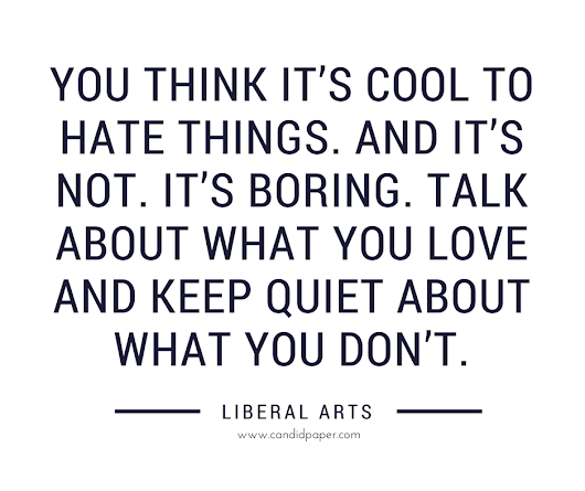 You think it's cool to hate things. And it's not. It's boring. | Candid Paper