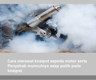 Cara merawat knalpot sepeda motor serta Penyebab munculnya asap putih pada knalpot