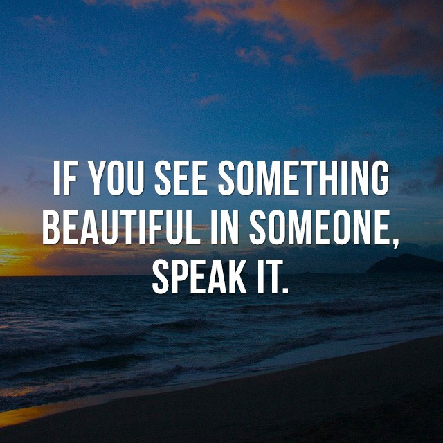 If you see something beautiful in someone, speak it. - Motivational Quotes
