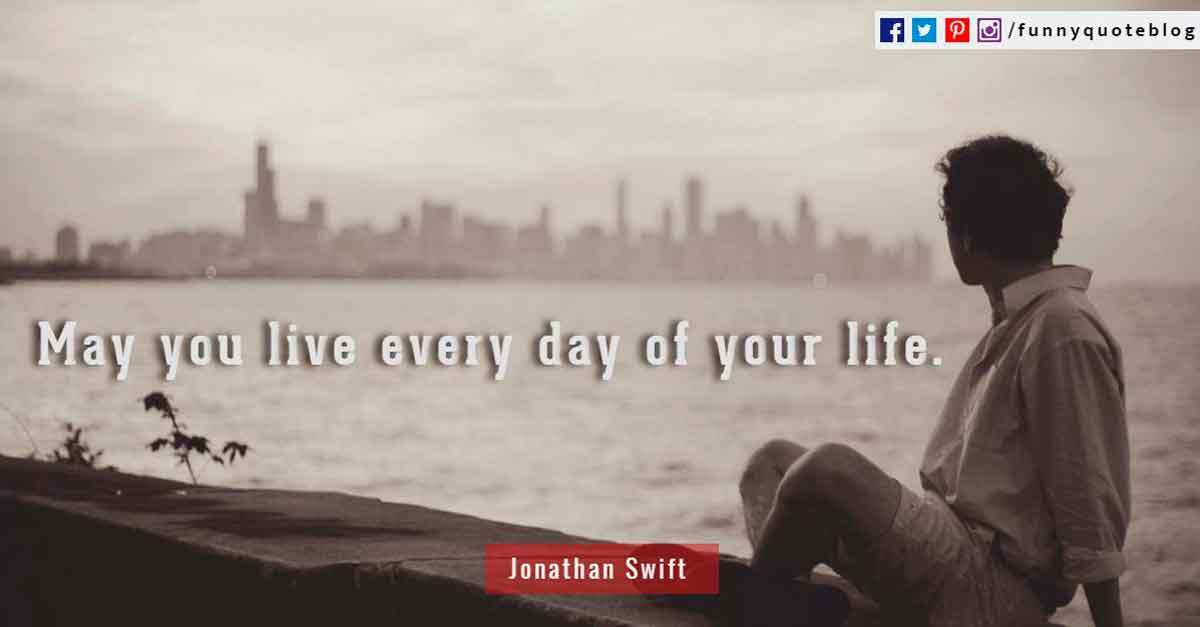 """May you live every day of your life."" - Quote by Jonathan Swift."