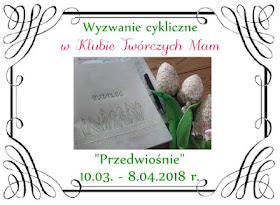 http://klub-tworczych-mam.blogspot.com/2018/03/wyzwanie-cykliczne-przedwiosnie.html