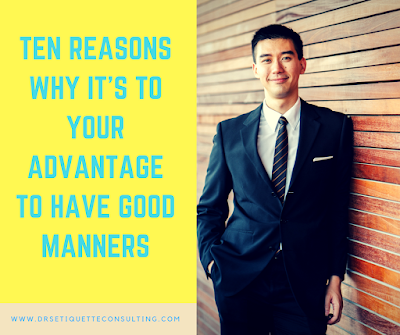 TEN REASONS WHY IT'S TO YOUR ADVANTAGE TO HAVE GOOD MANNERS ~ DRS ETIQUETTE & IMAGE CONSULTING